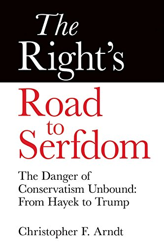 The Right's Road to Serfdom: The Danger of Conservatism Unbound: From Hayek to Trump